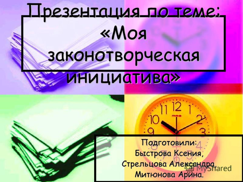 Презентация по теме: «Моя законотворческая инициатива» Подготовили: Быстрова Ксения, Стрельцова Александра, Митюнова Арина.