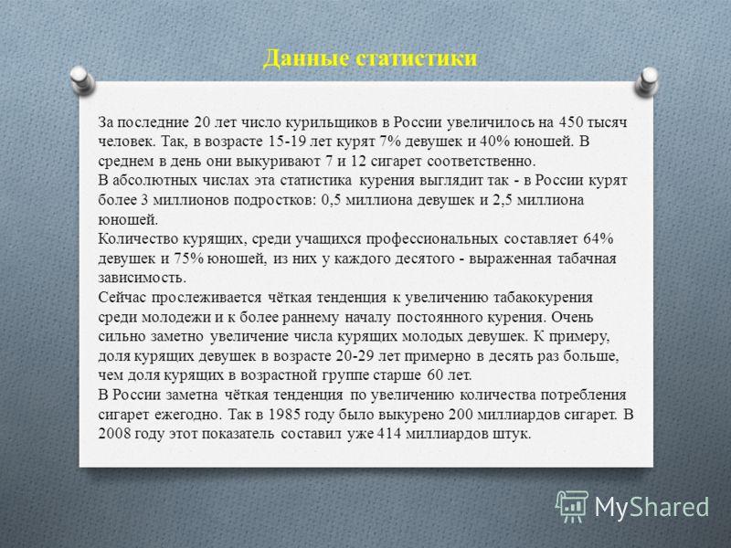 Данные статистики За последние 20 лет число курильщиков в России увеличилось на 450 тысяч человек. Так, в возрасте 15-19 лет курят 7% девушек и 40% юношей. В среднем в день они выкуривают 7 и 12 сигарет соответственно. В абсолютных числах эта статист