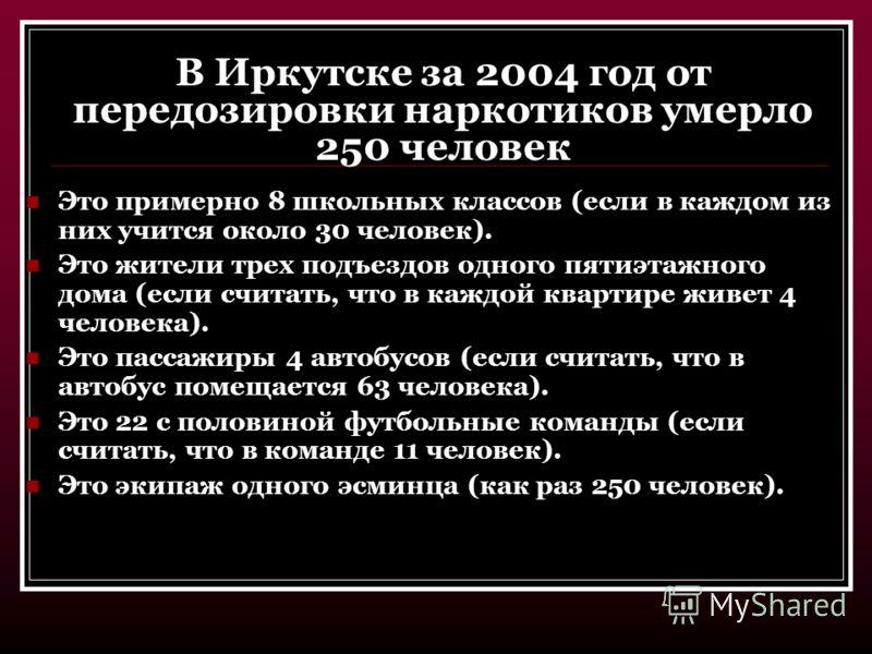 В Иркутске за 2004 год от передозировки наркотиков умерло 250 человек Это примерно 8 школьных классов (если в каждом из них учится около 30 человек). Это жители трех подъездов одного пятиэтажного дома (если считать, что в каждой квартире живет 4 чело