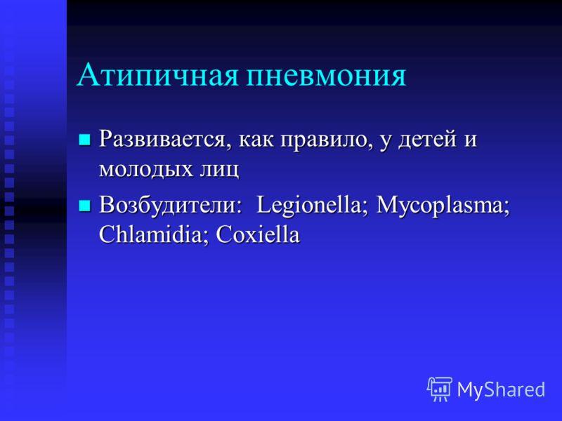 Атипичная пневмония Развивается, как правило, у детей и молодых лиц Развивается, как правило, у детей и молодых лиц Возбудители: Legionella; Mycoplasma; Chlamidia; Coxiella Возбудители: Legionella; Mycoplasma; Chlamidia; Coxiella