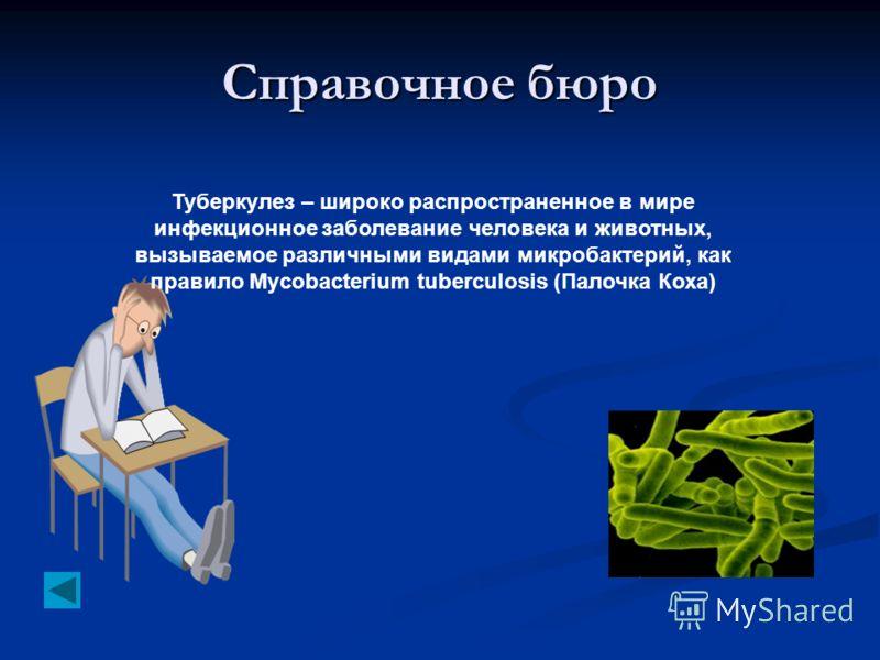 Справочное бюро Туберкулез – широко распространенное в мире инфекционное заболевание человека и животных, вызываемое различными видами микробактерий, как правило Mycobacterium tuberculosis (Палочка Коха)