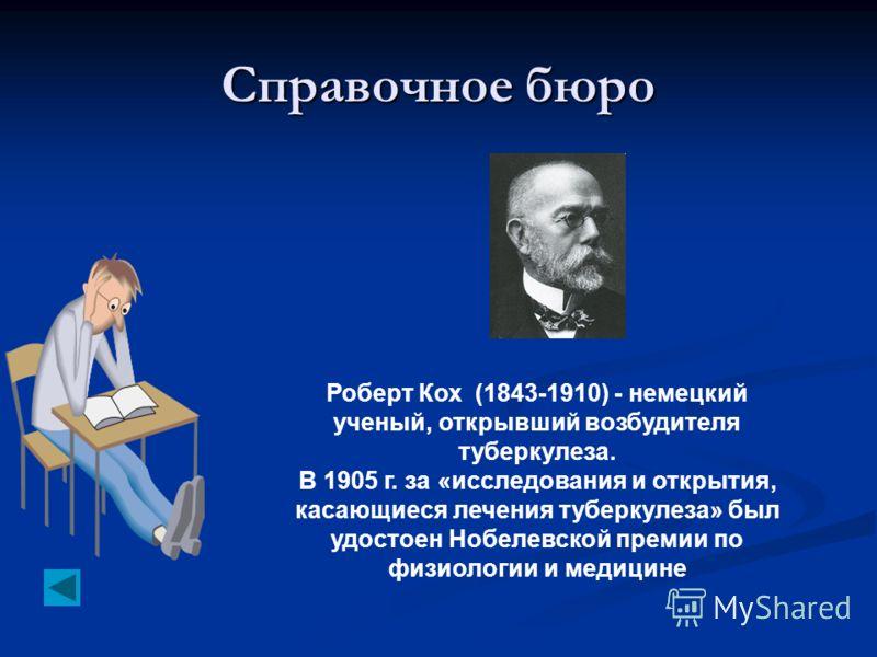 Справочное бюро Роберт Кох (1843-1910) - немецкий ученый, открывший возбудителя туберкулеза. В 1905 г. за «исследования и открытия, касающиеся лечения туберкулеза» был удостоен Нобелевской премии по физиологии и медицине