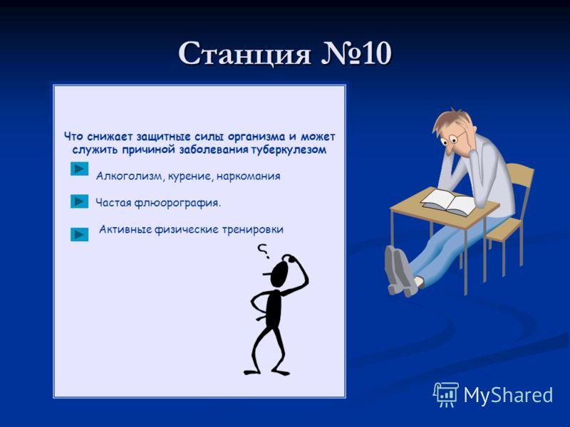 Станция 10 Что снижает защитные силы организма и может служить причиной заболевания туберкулезом Алкоголизм, курение, наркомания Частая флюорография. Активные физические тренировки