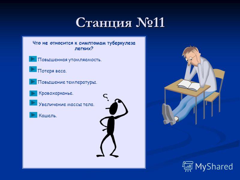 Станция 11 Что не относится к симптомам туберкулеза легких? Повышенная утомляемость. Потеря веса. Повышение температуры. Кровохарканье. Увеличение массы тела. Кашель.