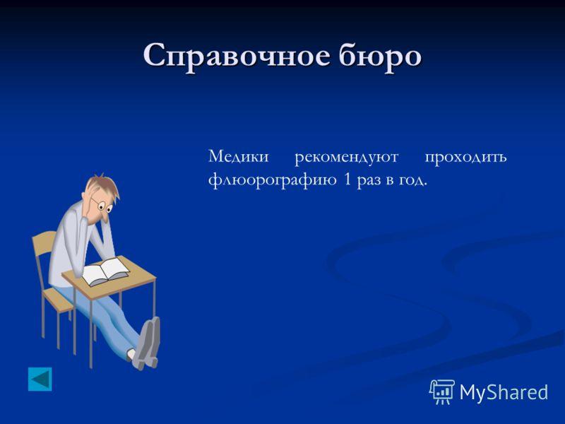 Справочное бюро Медики рекомендуют проходить флюорографию 1 раз в год.