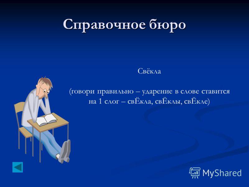 Справочное бюро Свёкла (говори правильно – ударение в слове ставится на 1 слог – свЁкла, свЁклы, свЁкле)