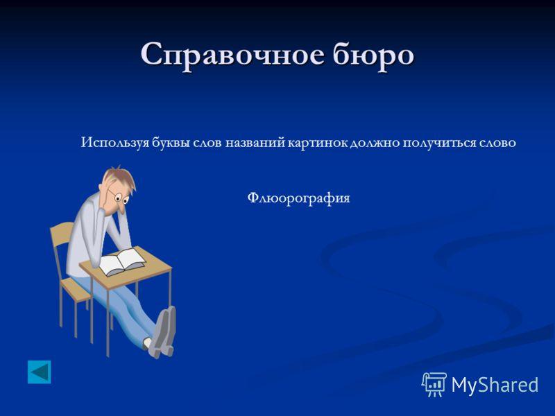 Справочное бюро Используя буквы слов названий картинок должно получиться слово Флюорография