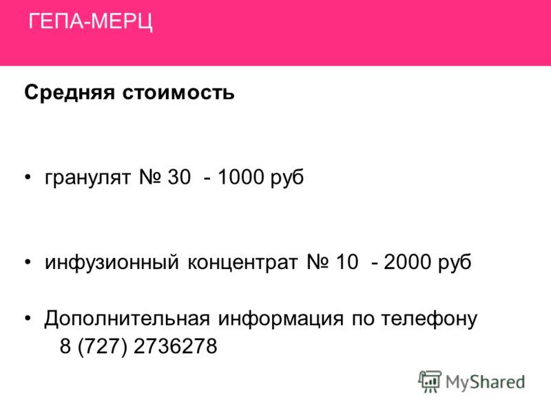 ГЕПА-МЕРЦ Средняя стоимость гранулят 30 - 1000 руб инфузионный концентрат 10 - 2000 руб Дополнительная информация по телефону 8 (727) 2736278