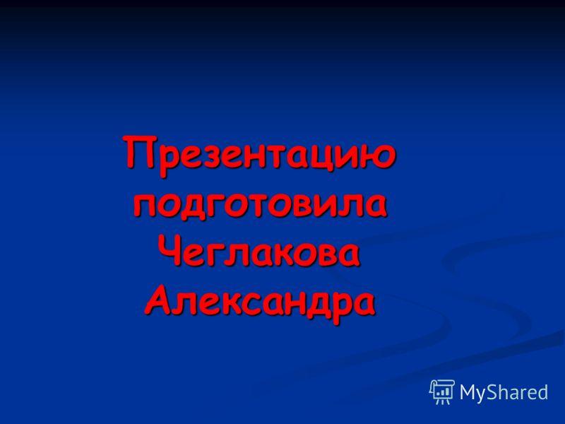 Презентацию подготовила Чеглакова Александра