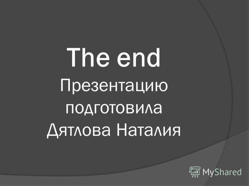 The end Презентацию подготовила Дятлова Наталия