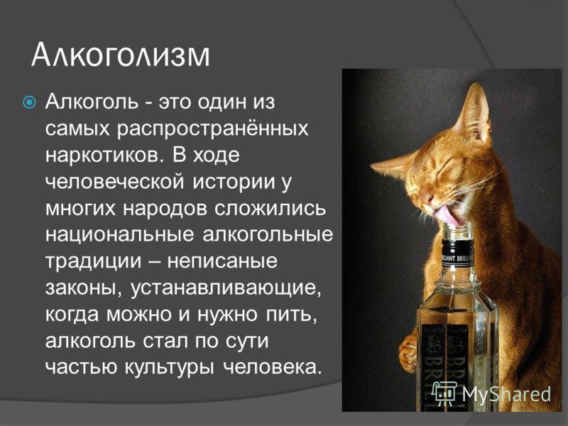Алкоголизм Алкоголь - это один из самых распространённых наркотиков. В ходе человеческой истории у многих народов сложились национальные алкогольные традиции – неписаные законы, устанавливающие, когда можно и нужно пить, алкоголь стал по сути частью