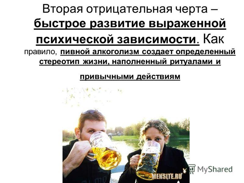 Вторая отрицательная черта – быстрое развитие выраженной психической зависимости. Как правило, пивной алкоголизм создает определенный стереотип жизни, наполненный ритуалами и привычными действиям
