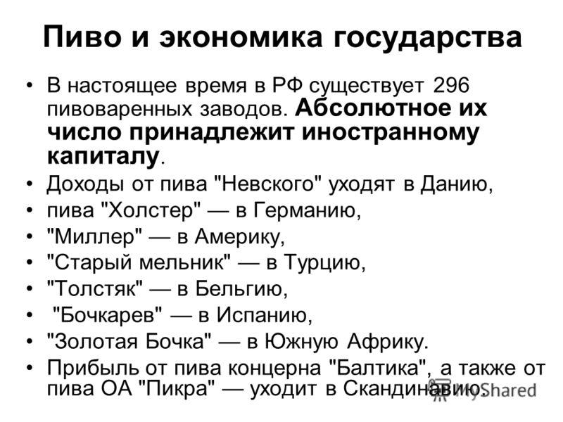Пиво и экономика государства В настоящее время в РФ существует 296 пивоваренных заводов. Абсолютное их число принадлежит иностранному капиталу. Доходы от пива