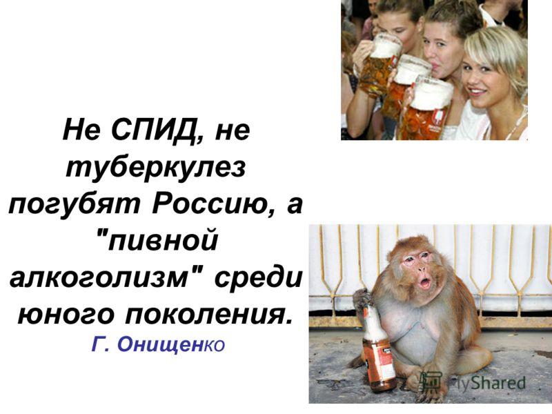 Не СПИД, не туберкулез погубят Россию, а пивной алкоголизм среди юного поколения. Г. Онищенко