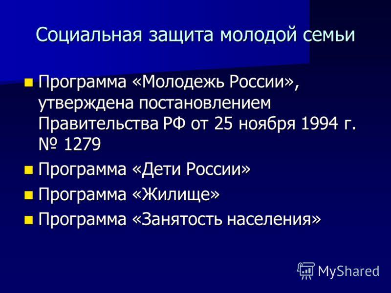 Социальная защита молодой семьи Программа «Молодежь России», утверждена постановлением Правительства РФ от 25 ноября 1994 г. 1279 Программа «Молодежь России», утверждена постановлением Правительства РФ от 25 ноября 1994 г. 1279 Программа «Дети России