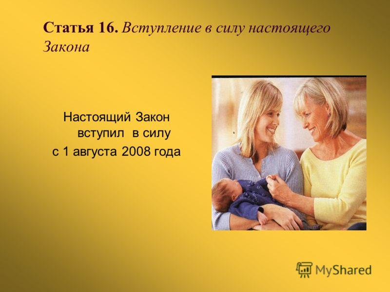 Статья 16. Вступление в силу настоящего Закона Настоящий Закон вступил в силу с 1 августа 2008 года
