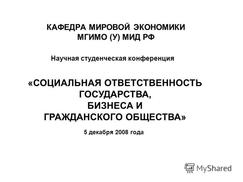 КАФЕДРА МИРОВОЙ ЭКОНОМИКИ МГИМО (У) МИД РФ Научная студенческая конференция «СОЦИАЛЬНАЯ ОТВЕТСТВЕННОСТЬ ГОСУДАРСТВА, БИЗНЕСА И ГРАЖДАНСКОГО ОБЩЕСТВА» 5 декабря 2008 года