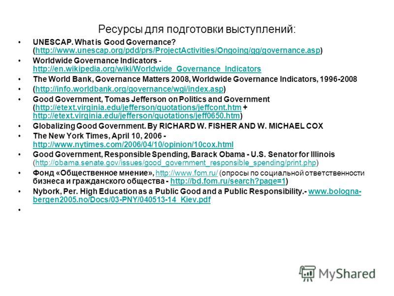 Ресурсы для подготовки выступлений: UNESCAP. What is Good Governance? (http://www.unescap.org/pdd/prs/ProjectActivities/Ongoing/gg/governance.asp)http://www.unescap.org/pdd/prs/ProjectActivities/Ongoing/gg/governance.asp Worldwide Governance Indicato