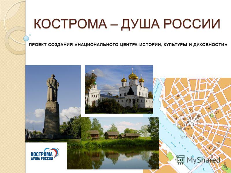 КОСТРОМА – ДУША РОССИИ ПРОЕКТ СОЗДАНИЯ « НАЦИОНАЛЬНОГО ЦЕНТРА ИСТОРИИ, КУЛЬТУРЫ И ДУХОВНОСТИ »