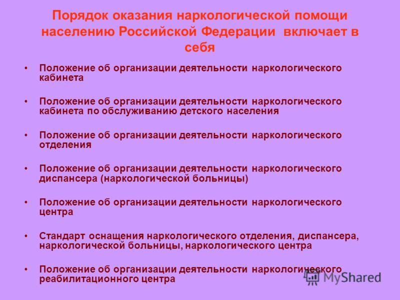 Порядок оказания наркологической помощи населению Российской Федерации включает в себя Положение об организации деятельности наркологического кабинета Положение об организации деятельности наркологического кабинета по обслуживанию детского населения