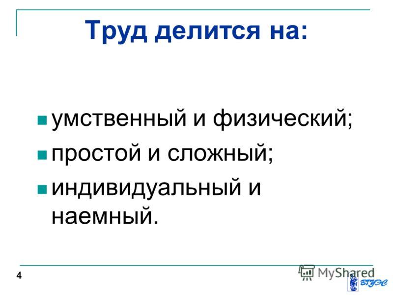 Труд делится на: умственный и физический; простой и сложный; индивидуальный и наемный. 4