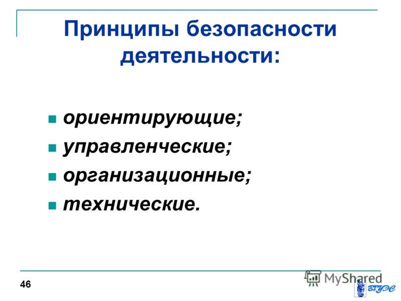 Принципы безопасности деятельности: ориентирующие; управленческие; организационные; технические. 46