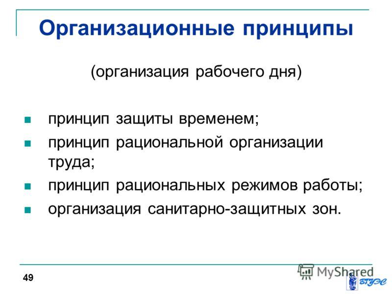 Организационные принципы (организация рабочего дня) принцип защиты временем; принцип рациональной организации труда; принцип рациональных режимов работы; организация санитарно-защитных зон. 49