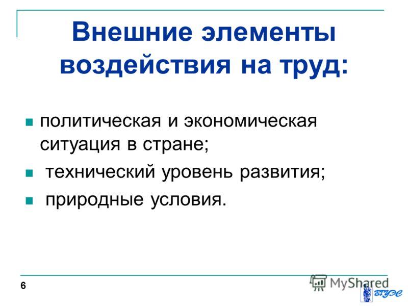 Внешние элементы воздействия на труд: политическая и экономическая ситуация в стране; технический уровень развития; природные условия. 6
