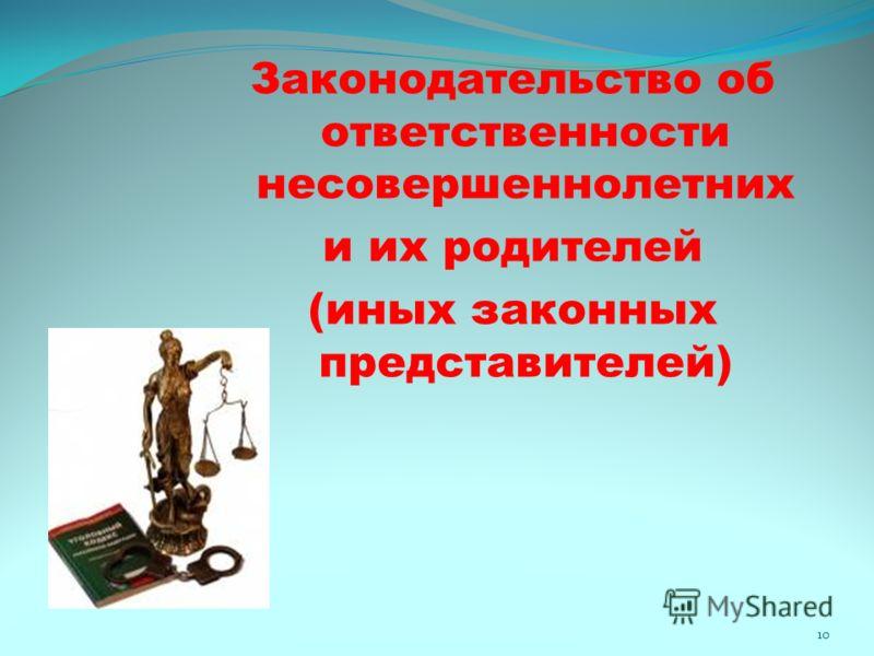 Законодательство об ответственности несовершеннолетних и их родителей (иных законных представителей) 10