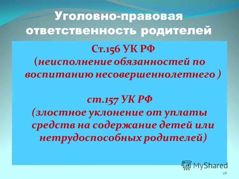 Уголовно-правовая ответственность родителей Ст.156 УК РФ (неисполнение обязанностей по воспитанию несовершеннолетнего ) ст.157 УК РФ (злостное уклонение от уплаты средств на содержание детей или нетрудоспособных родителей) 26