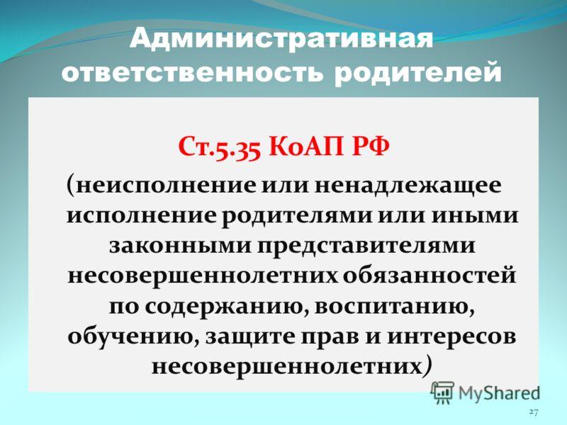 Административная ответственность родителей Ст.5.35 КоАП РФ (неисполнение или ненадлежащее исполнение родителями или иными законными представителями несовершеннолетних обязанностей по содержанию, воспитанию, обучению, защите прав и интересов несоверше