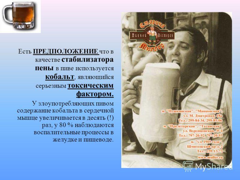 Есть ПРЕДПОЛОЖЕНИЕ что в качестве стабилизатора пены в пиве используется кобальт, являющийся серьезным токсическим фактором. У злоупотребляющих пивом содержание кобальта в сердечной мышце увеличивается в десять (!) раз, у 80 % наблюдаются воспалитель
