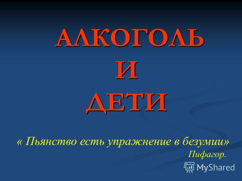 АЛКОГОЛЬ И ДЕТИ АЛКОГОЛЬ И ДЕТИ « Пьянство есть упражнение в безумии» Пифагор.