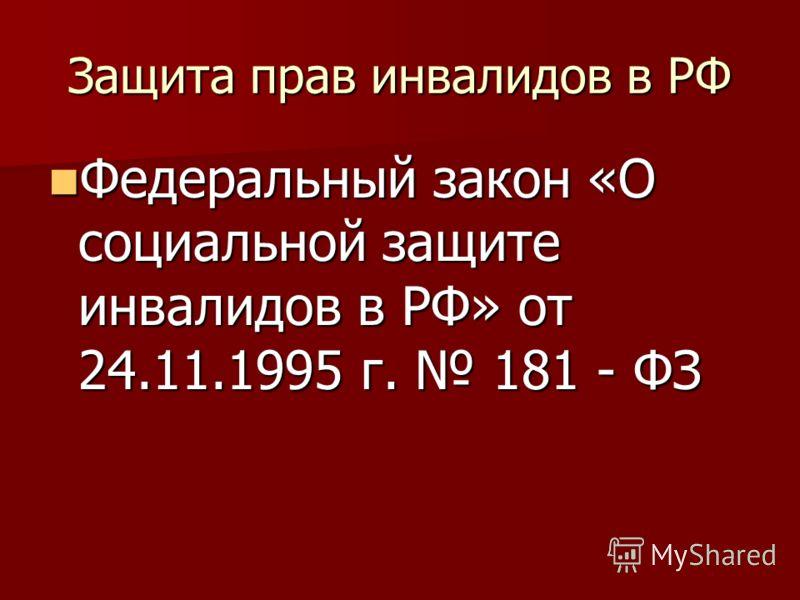 Защита прав инвалидов в РФ Федеральный закон «О социальной защите инвалидов в РФ» от 24.11.1995 г. 181 - ФЗ Федеральный закон «О социальной защите инвалидов в РФ» от 24.11.1995 г. 181 - ФЗ