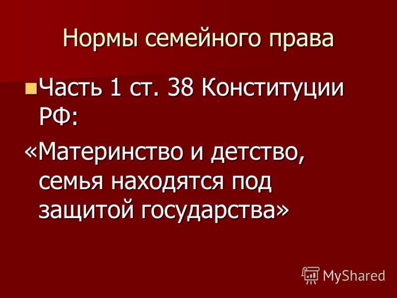 Нормы семейного права Часть 1 ст. 38 Конституции РФ: Часть 1 ст. 38 Конституции РФ: «Материнство и детство, семья находятся под защитой государства»