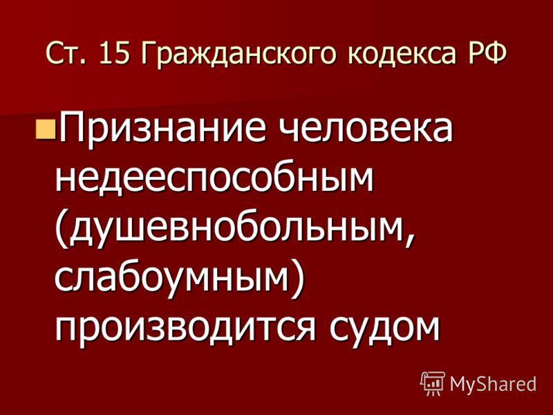 Ст. 15 Гражданского кодекса РФ Признание человека недееспособным (душевнобольным, слабоумным) производится судом Признание человека недееспособным (душевнобольным, слабоумным) производится судом