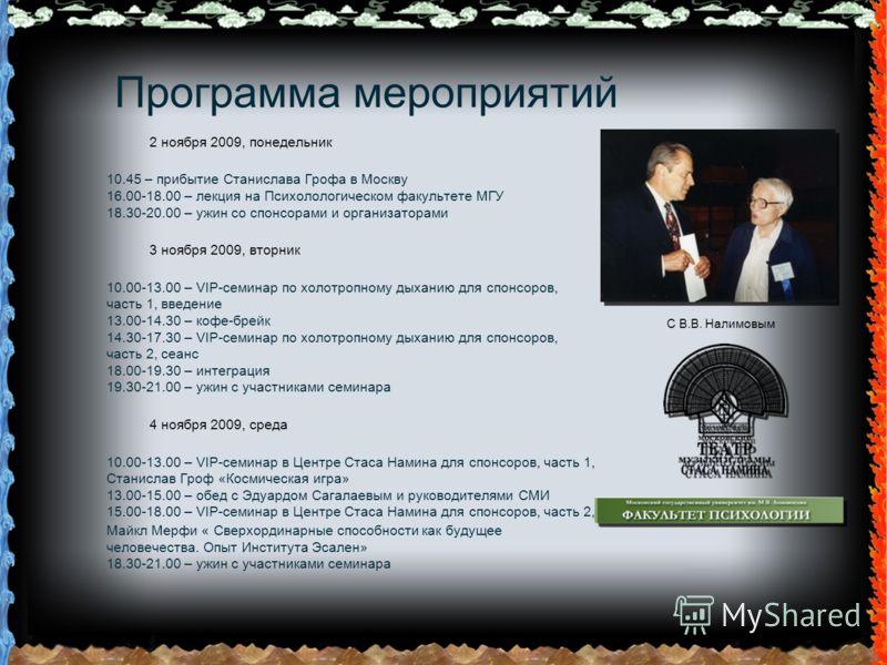 Программа мероприятий 2 ноября 2009, понедельник 10.45 – прибытие Станислава Грофа в Москву 16.00-18.00 – лекция на Психолологическом факультете МГУ 18.30-20.00 – ужин со спонсорами и организаторами 3 ноября 2009, вторник 10.00-13.00 – VIP-семинар по