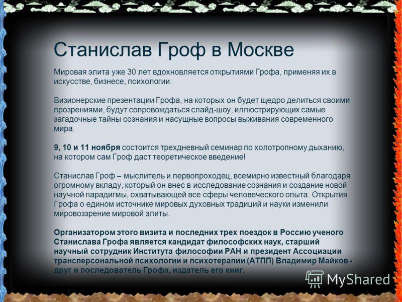 Станислав Гроф в Москве Мировая элита уже 30 лет вдохновляется открытиями Грофа, применяя их в искусстве, бизнесе, психологии. Визионерские презентации Грофа, на которых он будет щедро делиться своими прозрениями, будут сопровождаться слайд-шоу, иллю