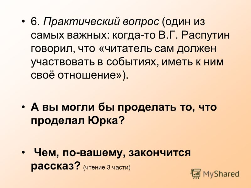 6. Практический вопрос (один из самых важных: когда-то В.Г. Распутин говорил, что «читатель сам должен участвовать в событиях, иметь к ним своё отношение»). А вы могли бы проделать то, что проделал Юрка? Чем, по-вашему, закончится рассказ? (чтение 3