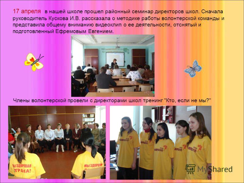 17 апреля в нашей школе прошел районный семинар директоров школ. Сначала руководитель Кускова И.В. рассказала о методике работы волонтерской команды и представила общему вниманию видеоклип о ее деятельности, отснятый и подготовленный Ефремовым Евгени