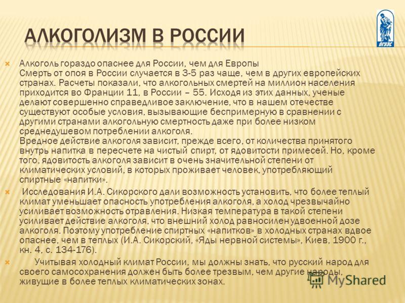Алкоголь гораздо опаснее для России, чем для Европы Смерть от опоя в России случается в 3-5 раз чаще, чем в других европейских странах. Расчеты показали, что алкогольных смертей на миллион населения приходится во Франции 11, в России – 55. Исходя из