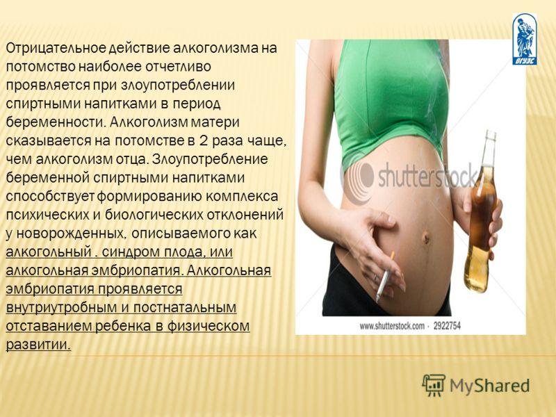 Отрицательное действие алкоголизма на потомство наиболее отчетливо проявляется при злоупотреблении спиртными напитками в период беременности. Алкоголизм матери сказывается на потомстве в 2 раза чаще, чем алкоголизм отца. Злоупотребление беременной сп