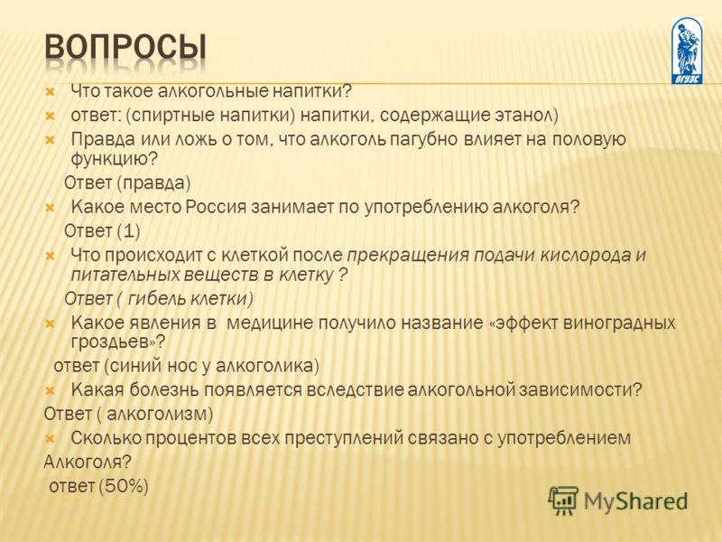 Что такое алкогольные напитки? ответ: (спиртные напитки) напитки, содержащие этанол) Правда или ложь о том, что алкоголь пагубно влияет на половую функцию? Ответ (правда) Какое место Россия занимает по употреблению алкоголя? Ответ (1) Что происходит