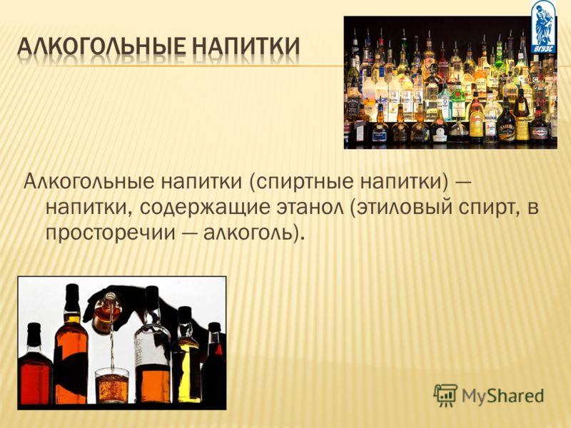 Алкогольные напитки (спиртные напитки) напитки, содержащие этанол (этиловый спирт, в просторечии алкоголь).
