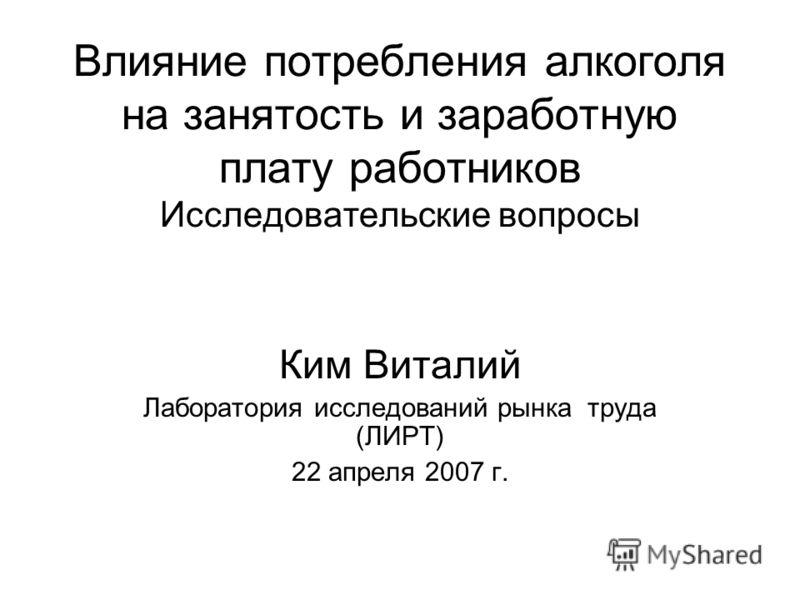 Влияние потребления алкоголя на занятость и заработную плату работников Исследовательские вопросы Ким Виталий Лаборатория исследований рынка труда (ЛИРТ) 22 апреля 2007 г.