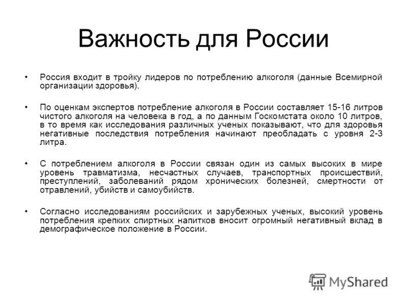Важность для России Россия входит в тройку лидеров по потреблению алкоголя (данные Всемирной организации здоровья). По оценкам экспертов потребление алкоголя в России составляет 15-16 литров чистого алкоголя на человека в год, а по данным Госкомстата