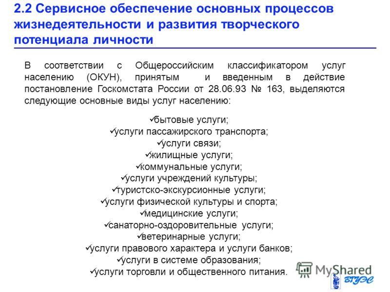2.2 Сервисное обеспечение основных процессов жизнедеятельности и развития творческого потенциала личности В соответствии с Общероссийским классификатором услуг населению (ОКУН), принятым и введенным в действие постановление Госкомстата России от 28.0