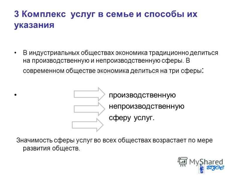 3 Комплекс услуг в семье и способы их указания В индустриальных обществах экономика традиционно делиться на производственную и непроизводственную сферы. В современном обществе экономика делиться на три сферы : производственную непроизводственную сфер