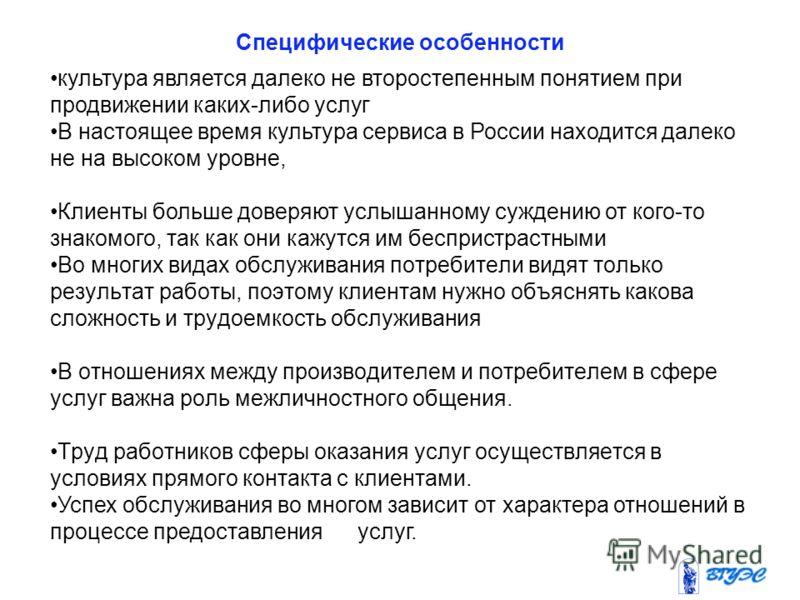 Специфические особенности культура является далеко не второстепенным понятием при продвижении каких-либо услуг В настоящее время культура сервиса в России находится далеко не на высоком уровне, Клиенты больше доверяют услышанному суждению от кого-то