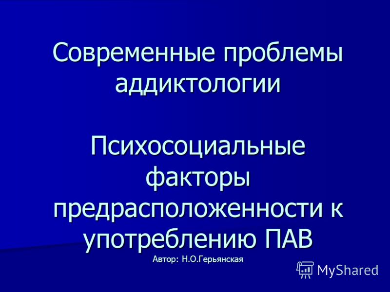 Современные проблемы аддиктологии Психосоциальные факторы предрасположенности к употреблению ПАВ Автор: Н.О.Герьянская